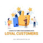 6 Ways to Turn Your Audience into Loyal Customers